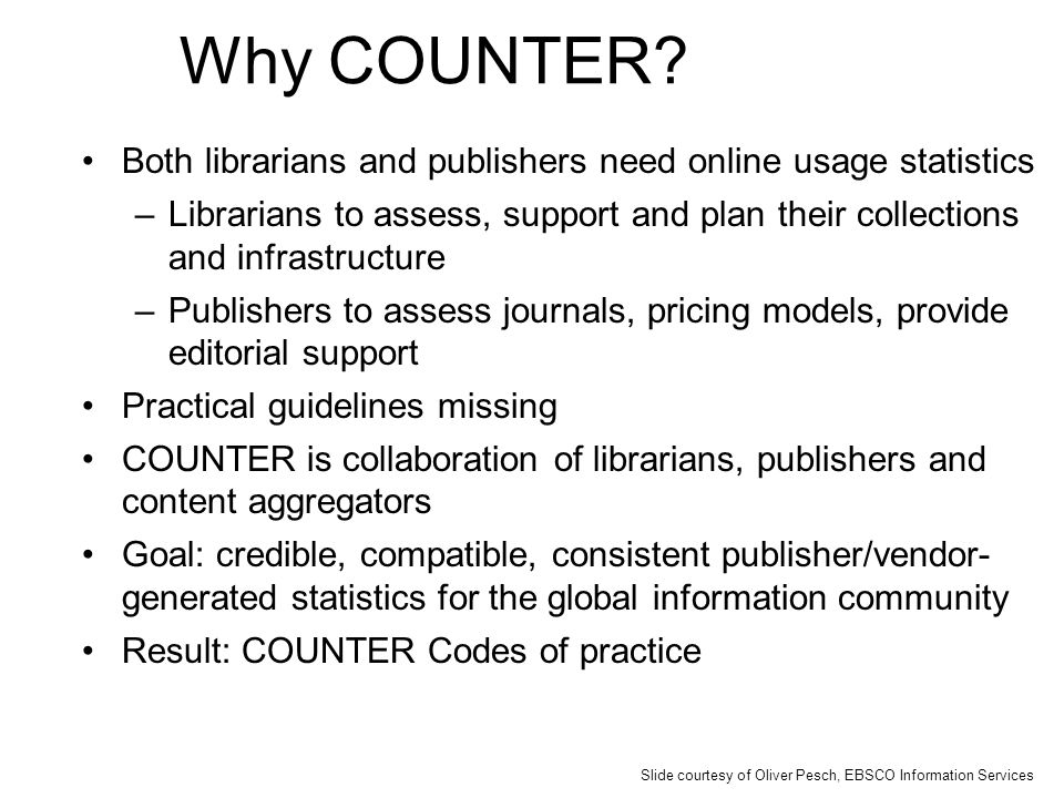 Why COUNTER? Both librarians and publishers need online usage statistics –Librarians to assess, support and plan their collections and infrastructure