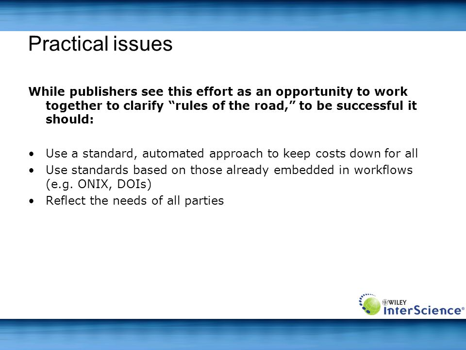 Practical issues While publishers see this effort as an opportunity to work together to clarify rules of the road, to be successful it should: Use a standard, automated approach to keep costs down for all Use standards based on those already embedded in workflows (e.g.