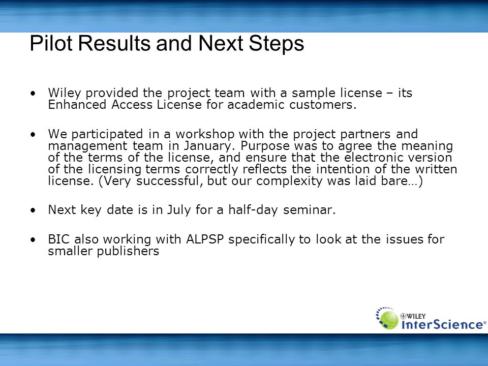 Pilot Results and Next Steps Wiley provided the project team with a sample license – its Enhanced Access License for academic customers. We participat