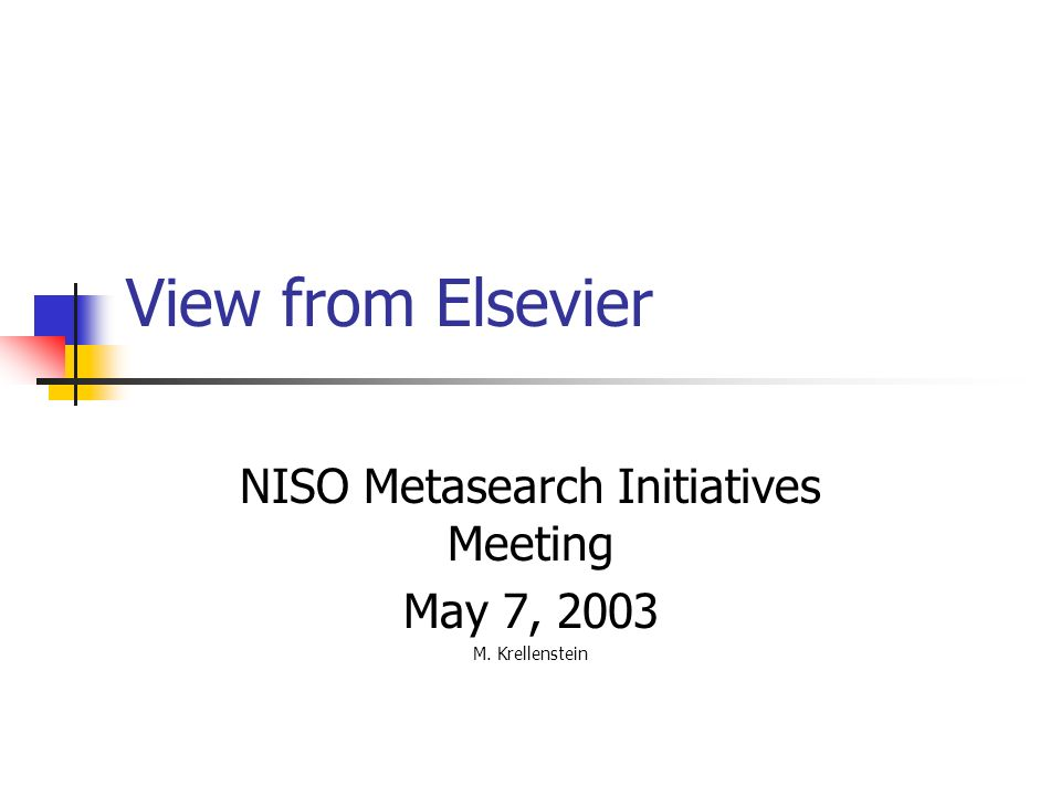View from Elsevier NISO Metasearch Initiatives Meeting May 7, 2003 M. Krellenstein