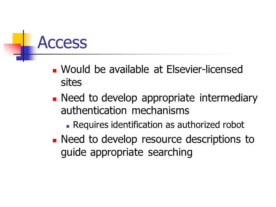 Access Would be available at Elsevier-licensed sites Need to develop appropriate intermediary authentication mechanisms Requires identification as authorized robot Need to develop resource descriptions to guide appropriate searching
