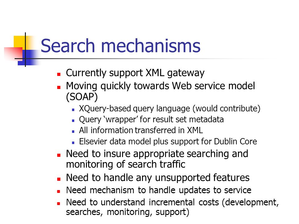 Search mechanisms Currently support XML gateway Moving quickly towards Web service model (SOAP) XQuery-based query language (would contribute) Query wrapper for result set metadata All information transferred in XML Elsevier data model plus support for Dublin Core Need to insure appropriate searching and monitoring of search traffic Need to handle any unsupported features Need mechanism to handle updates to service Need to understand incremental costs (development, searches, monitoring, support)