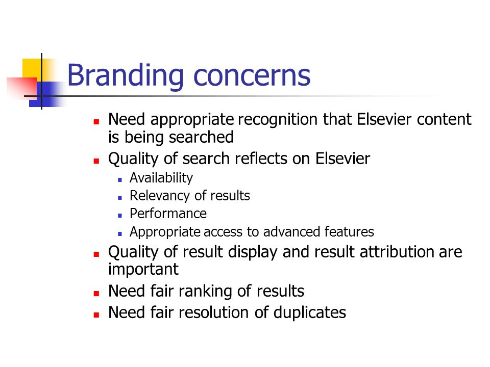 Branding concerns Need appropriate recognition that Elsevier content is being searched Quality of search reflects on Elsevier Availability Relevancy of results Performance Appropriate access to advanced features Quality of result display and result attribution are important Need fair ranking of results Need fair resolution of duplicates