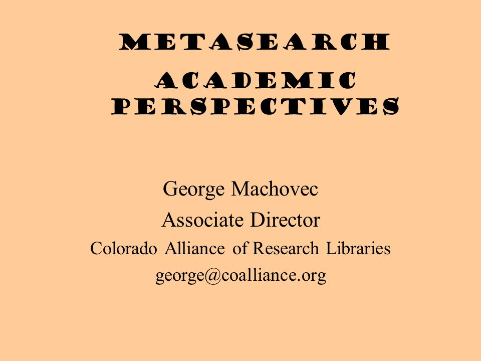 George Machovec Associate Director Colorado Alliance of Research Libraries Metasearch academic perspectives