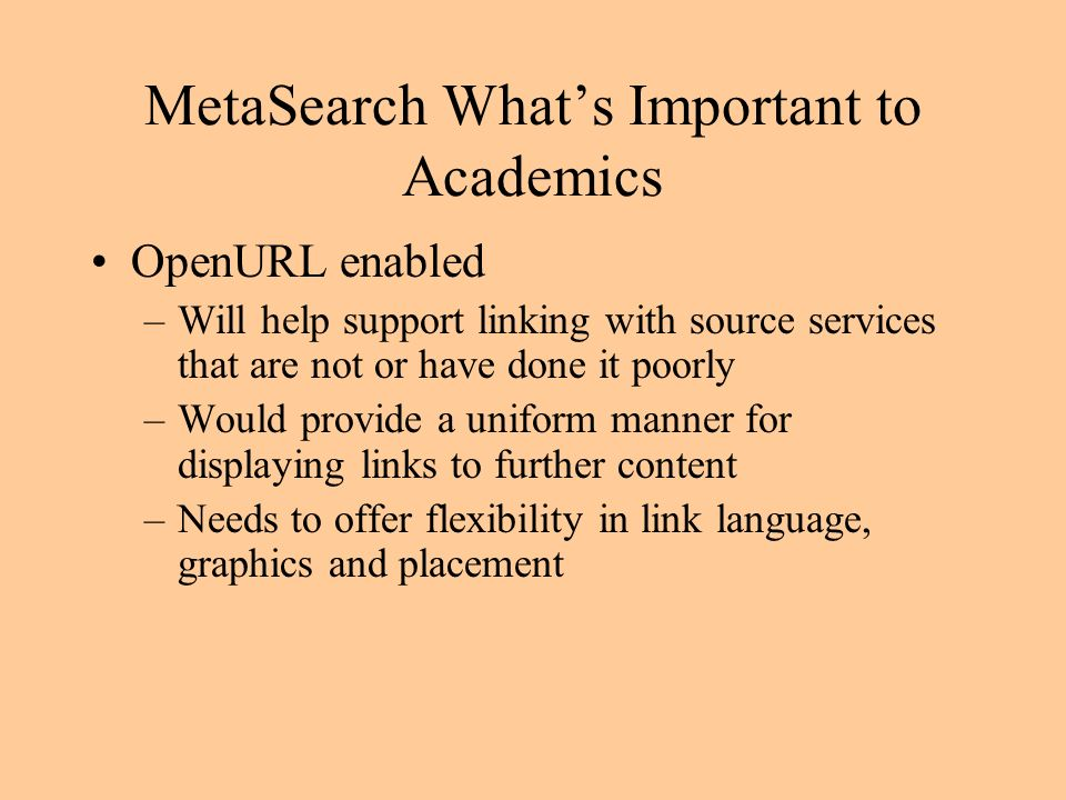 MetaSearch Whats Important to Academics OpenURL enabled –Will help support linking with source services that are not or have done it poorly –Would provide a uniform manner for displaying links to further content –Needs to offer flexibility in link language, graphics and placement