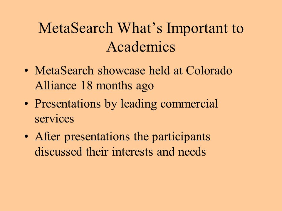 MetaSearch Whats Important to Academics MetaSearch showcase held at Colorado Alliance 18 months ago Presentations by leading commercial services After presentations the participants discussed their interests and needs
