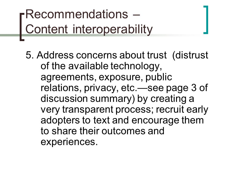 Recommendations – Content interoperability 5. Address concerns about trust (distrust of the available technology, agreements, exposure, public relatio
