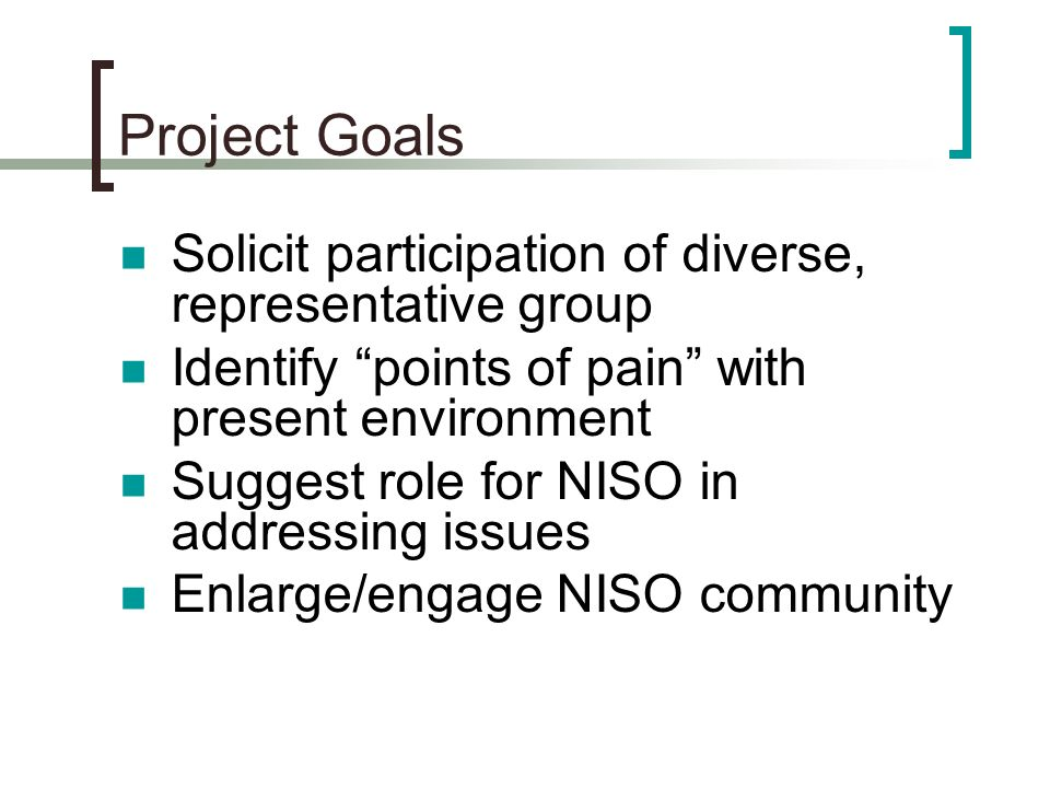 Project Goals Solicit participation of diverse, representative group Identify points of pain with present environment Suggest role for NISO in address
