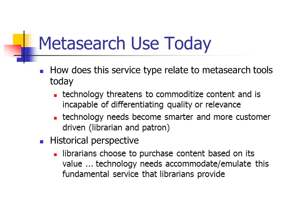 Metasearch Use Today How does this service type relate to metasearch tools today technology threatens to commoditize content and is incapable of differentiating quality or relevance technology needs become smarter and more customer driven (librarian and patron) Historical perspective librarians choose to purchase content based on its value...