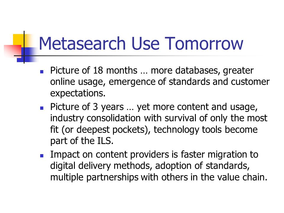 Metasearch Use Tomorrow Picture of 18 months … more databases, greater online usage, emergence of standards and customer expectations.
