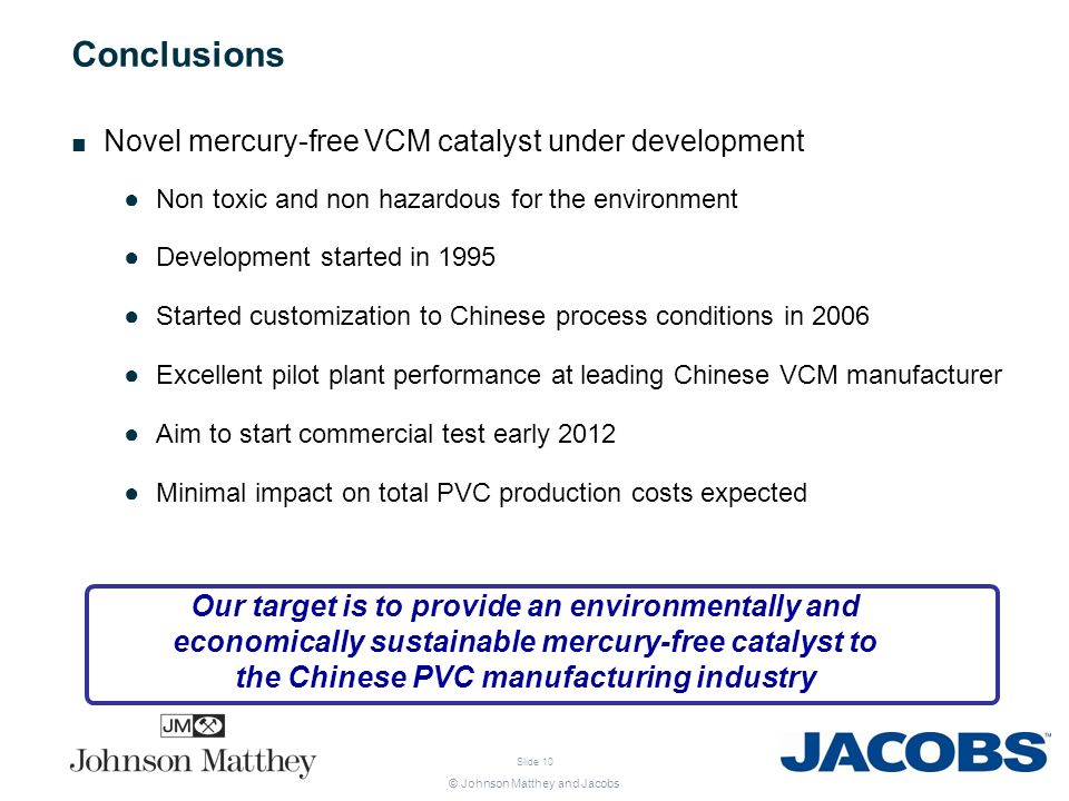 © Johnson Matthey and Jacobs Slide 10 Conclusions Novel mercury-free VCM catalyst under development Non toxic and non hazardous for the environment De