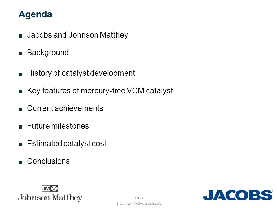© Johnson Matthey and Jacobs Slide 2 Agenda Jacobs and Johnson Matthey Background History of catalyst development Key features of mercury-free VCM cat