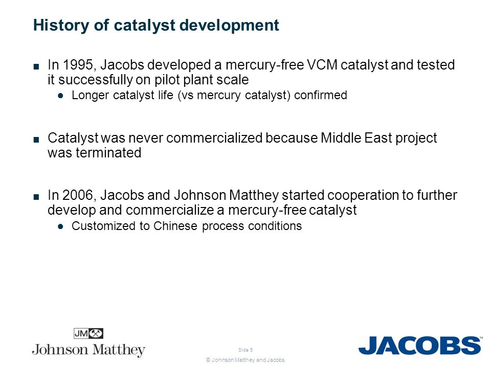 © Johnson Matthey and Jacobs Slide 5 History of catalyst development In 1995, Jacobs developed a mercury-free VCM catalyst and tested it successfully