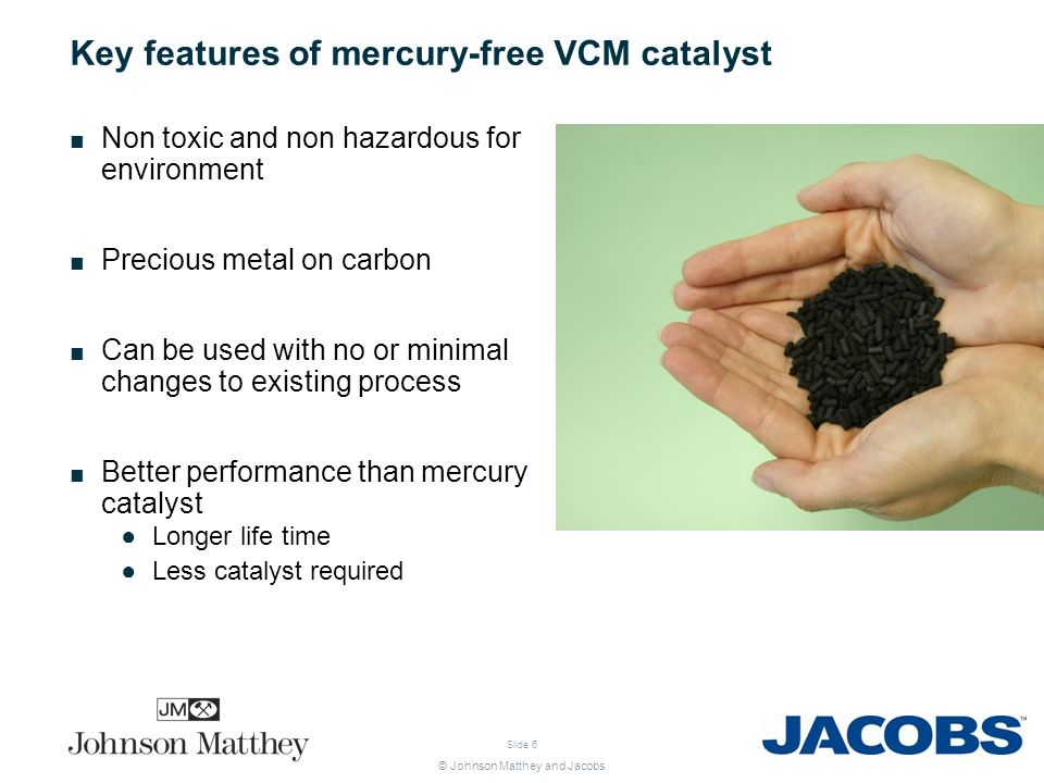 © Johnson Matthey and Jacobs Slide 6 Key features of mercury-free VCM catalyst Non toxic and non hazardous for environment Precious metal on carbon Ca