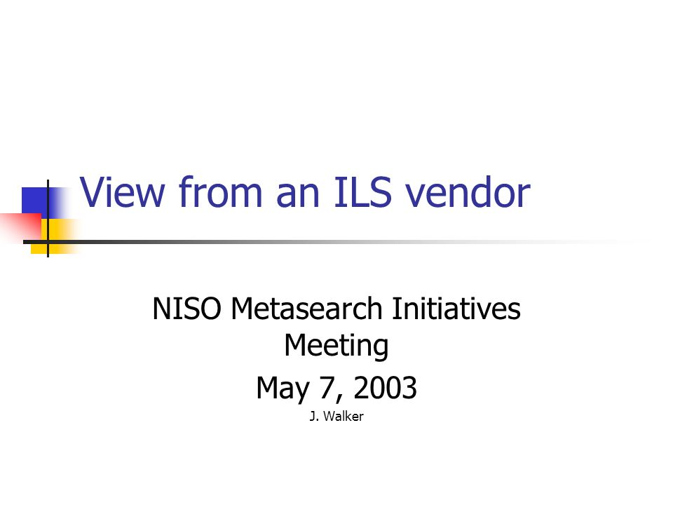 View from an ILS vendor NISO Metasearch Initiatives Meeting May 7, 2003 J. Walker