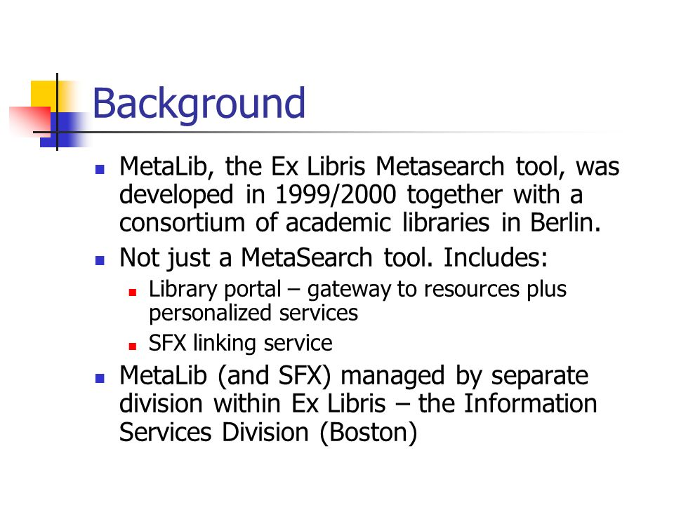 Background MetaLib, the Ex Libris Metasearch tool, was developed in 1999/2000 together with a consortium of academic libraries in Berlin.
