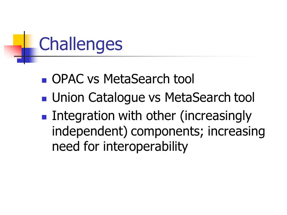 Challenges OPAC vs MetaSearch tool Union Catalogue vs MetaSearch tool Integration with other (increasingly independent) components; increasing need fo