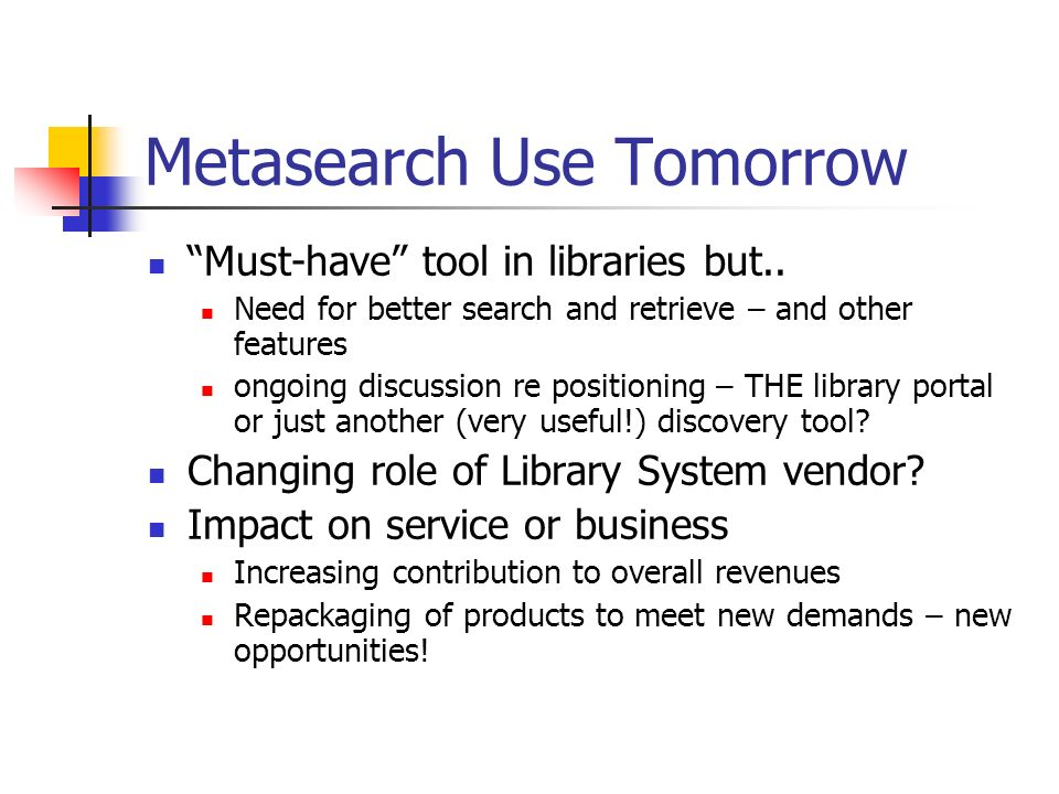 Metasearch Use Tomorrow Must-have tool in libraries but.. Need for better search and retrieve – and other features ongoing discussion re positioning –