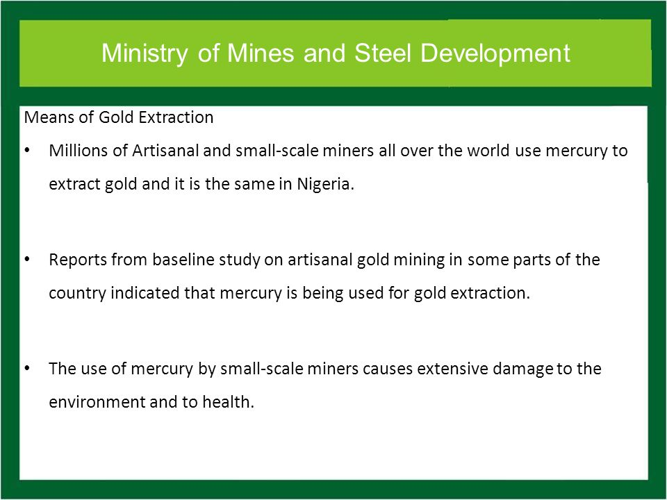 Ministry of Mines and Steel Development Means of Gold Extraction Millions of Artisanal and small-scale miners all over the world use mercury to extract gold and it is the same in Nigeria.