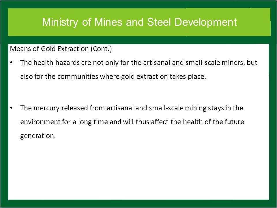 Ministry of Mines and Steel Development Means of Gold Extraction (Cont.) The health hazards are not only for the artisanal and small-scale miners, but also for the communities where gold extraction takes place.