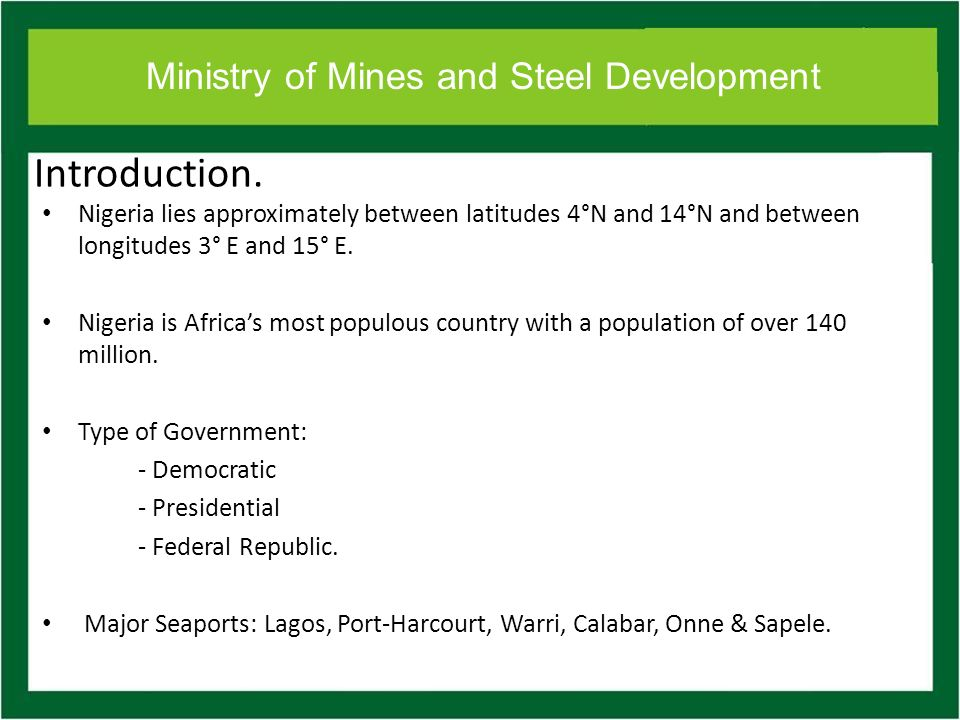 Ministry of Mines and Steel Development Introduction. Nigeria lies approximately between latitudes 4°N and 14°N and between longitudes 3° E and 15° E.