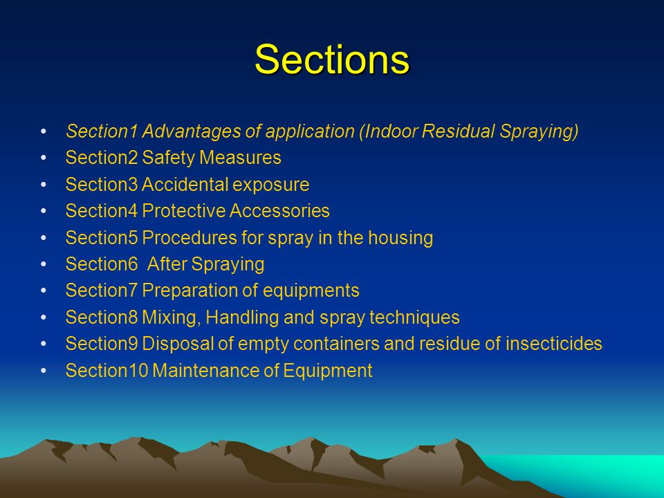 Sections Section1 Advantages of application (Indoor Residual Spraying) Section2 Safety Measures Section3 Accidental exposure Section4 Protective Accessories Section5 Procedures for spray in the housing Section6 After Spraying Section7 Preparation of equipments Section8 Mixing, Handling and spray techniques Section9 Disposal of empty containers and residue of insecticides Section10 Maintenance of Equipment