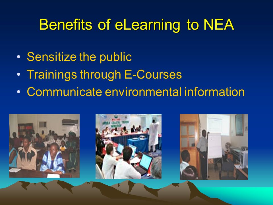 Benefits of eLearning to NEA Sensitize the public Trainings through E-Courses Communicate environmental information