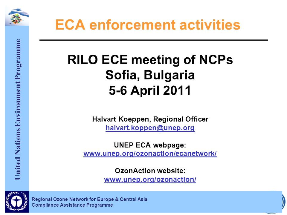 United Nations Environment Programme Regional Ozone Network for Europe & Central Asia Compliance Assistance Programme ECA enforcement activities RILO ECE meeting of NCPs Sofia, Bulgaria 5-6 April 2011 Halvart Koeppen, Regional Officer UNEP ECA webpage:   OzonAction website: