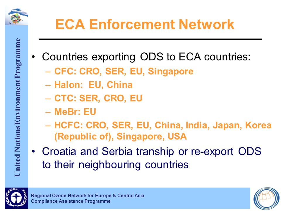 United Nations Environment Programme Regional Ozone Network for Europe & Central Asia Compliance Assistance Programme ECA Enforcement Network Countries exporting ODS to ECA countries: –CFC: CRO, SER, EU, Singapore –Halon: EU, China –CTC: SER, CRO, EU –MeBr: EU –HCFC: CRO, SER, EU, China, India, Japan, Korea (Republic of), Singapore, USA Croatia and Serbia tranship or re-export ODS to their neighbouring countries
