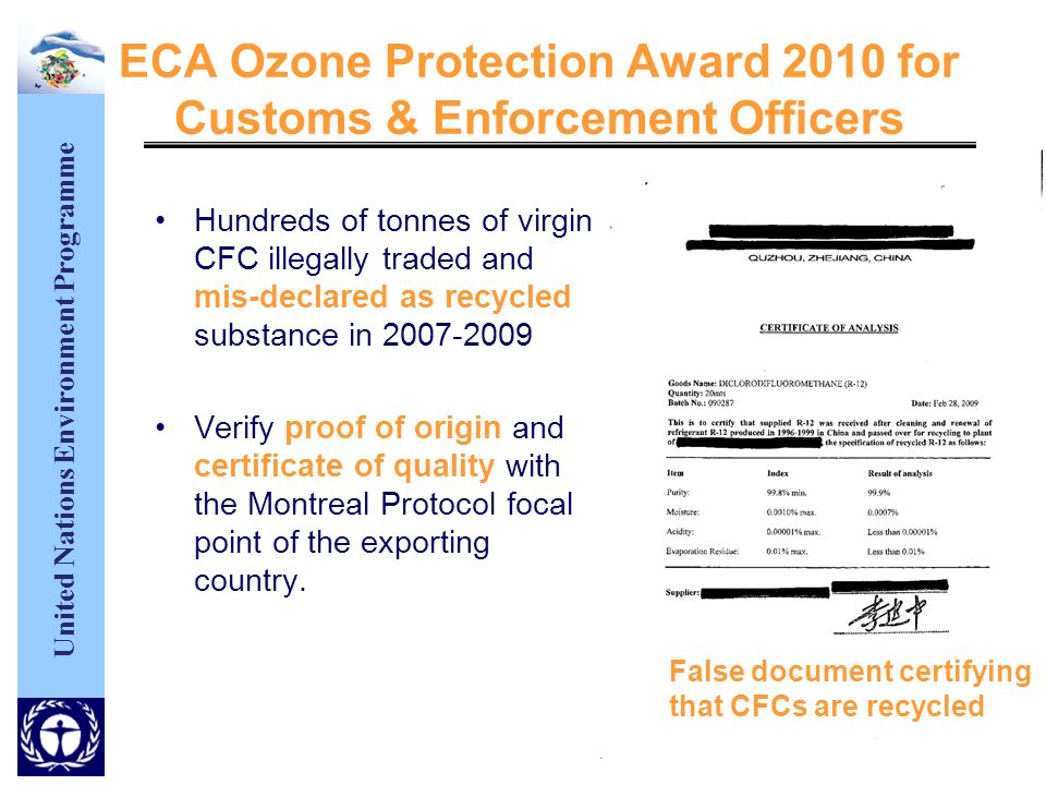 United Nations Environment Programme ECA Ozone Protection Award 2010 for Customs & Enforcement Officers Hundreds of tonnes of virgin CFC illegally traded and mis-declared as recycled substance in Verify proof of origin and certificate of quality with the Montreal Protocol focal point of the exporting country.