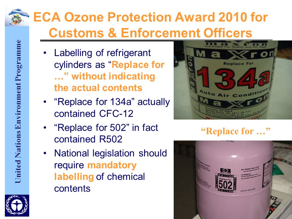 United Nations Environment Programme ECA Ozone Protection Award 2010 for Customs & Enforcement Officers Labelling of refrigerant cylinders as Replace for … without indicating the actual contents Replace for 134a actually contained CFC-12 Replace for 502 in fact contained R502 National legislation should require mandatory labelling of chemical contents Replace for …
