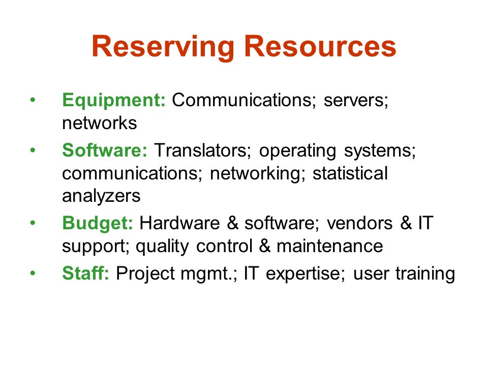 Reserving Resources Equipment: Communications; servers; networks Software: Translators; operating systems; communications; networking; statistical analyzers Budget: Hardware & software; vendors & IT support; quality control & maintenance Staff: Project mgmt.; IT expertise; user training