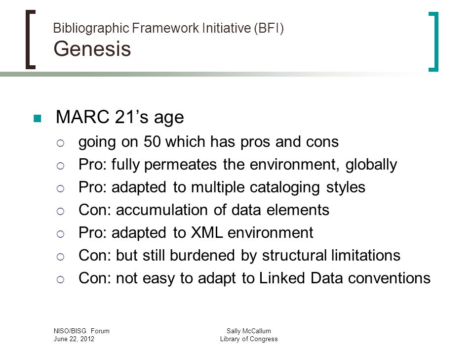 NISO/BISG Forum June 22, 2012 Sally McCallum Library of Congress Bibliographic Framework Initiative (BFI) Genesis MARC 21s age going on 50 which has pros and cons Pro: fully permeates the environment, globally Pro: adapted to multiple cataloging styles Con: accumulation of data elements Pro: adapted to XML environment Con: but still burdened by structural limitations Con: not easy to adapt to Linked Data conventions