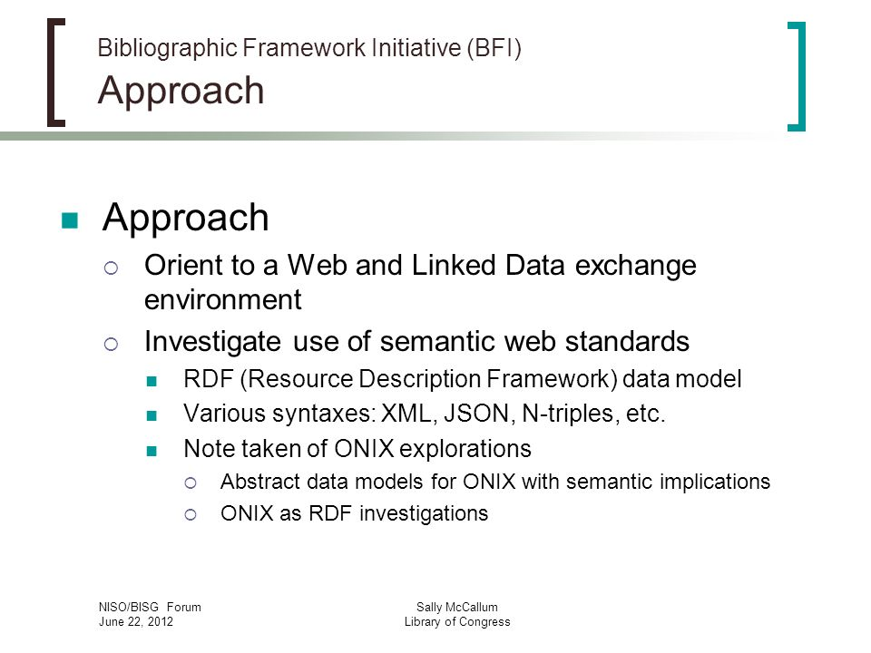 NISO/BISG Forum June 22, 2012 Sally McCallum Library of Congress Bibliographic Framework Initiative (BFI) Approach Approach Orient to a Web and Linked Data exchange environment Investigate use of semantic web standards RDF (Resource Description Framework) data model Various syntaxes: XML, JSON, N-triples, etc.