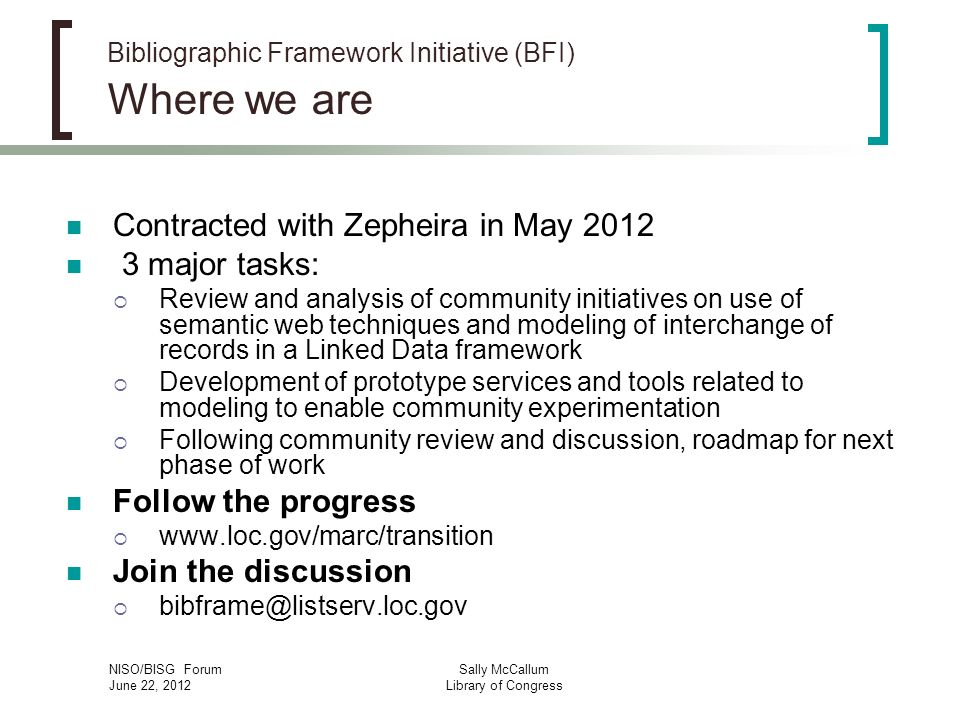 NISO/BISG Forum June 22, 2012 Sally McCallum Library of Congress Bibliographic Framework Initiative (BFI) Where we are Contracted with Zepheira in May major tasks: Review and analysis of community initiatives on use of semantic web techniques and modeling of interchange of records in a Linked Data framework Development of prototype services and tools related to modeling to enable community experimentation Following community review and discussion, roadmap for next phase of work Follow the progress   Join the discussion