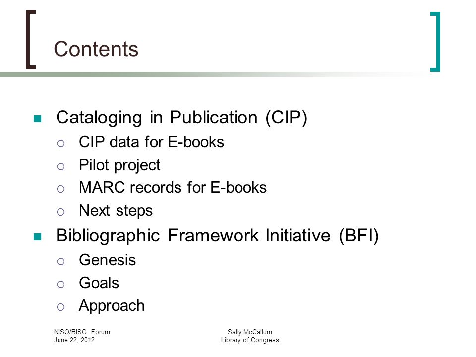 NISO/BISG Forum June 22, 2012 Sally McCallum Library of Congress Contents Cataloging in Publication (CIP) CIP data for E-books Pilot project MARC records for E-books Next steps Bibliographic Framework Initiative (BFI) Genesis Goals Approach