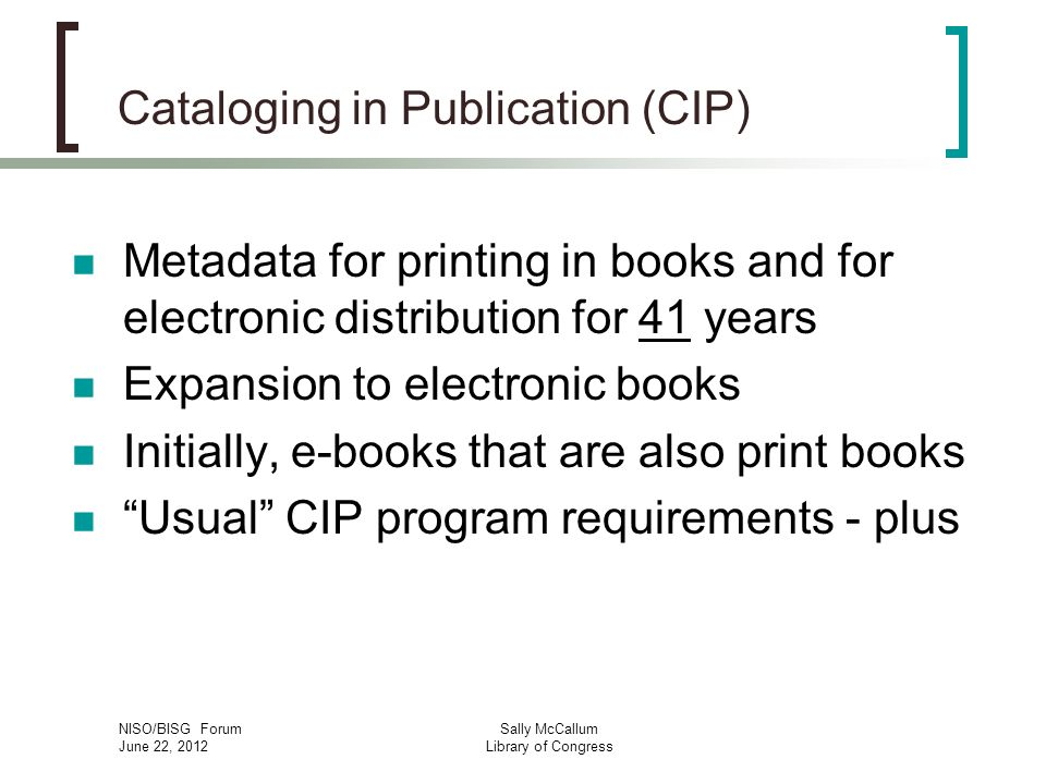 NISO/BISG Forum June 22, 2012 Sally McCallum Library of Congress Cataloging in Publication (CIP) Metadata for printing in books and for electronic distribution for 41 years Expansion to electronic books Initially, e-books that are also print books Usual CIP program requirements - plus