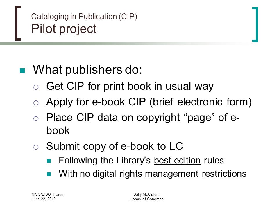 NISO/BISG Forum June 22, 2012 Sally McCallum Library of Congress Cataloging in Publication (CIP) Pilot project What publishers do: Get CIP for print book in usual way Apply for e-book CIP (brief electronic form) Place CIP data on copyright page of e- book Submit copy of e-book to LC Following the Librarys best edition rules With no digital rights management restrictions