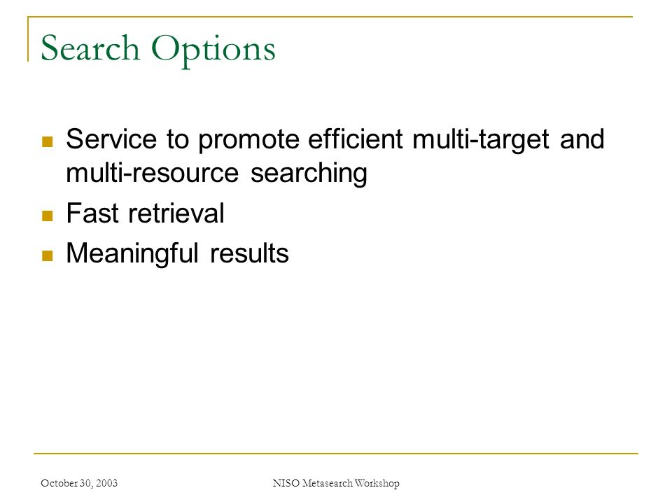 October 30, 2003NISO Metasearch Workshop Search Options Service to promote efficient multi-target and multi-resource searching Fast retrieval Meaningful results