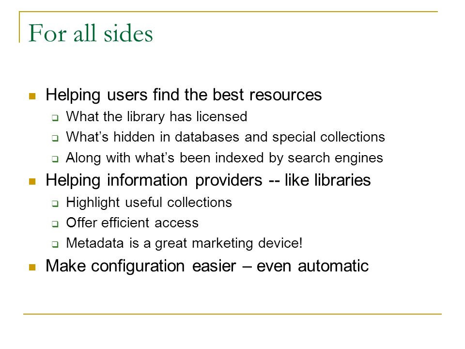For all sides Helping users find the best resources What the library has licensed Whats hidden in databases and special collections Along with whats been indexed by search engines Helping information providers -- like libraries Highlight useful collections Offer efficient access Metadata is a great marketing device.
