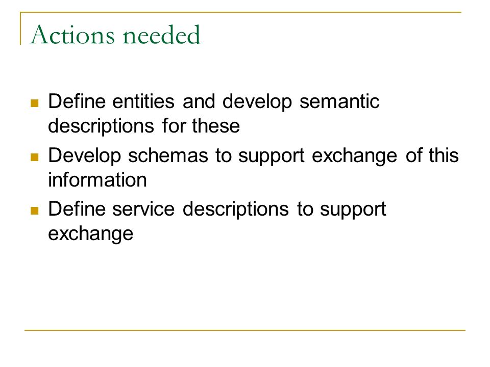 Actions needed Define entities and develop semantic descriptions for these Develop schemas to support exchange of this information Define service descriptions to support exchange