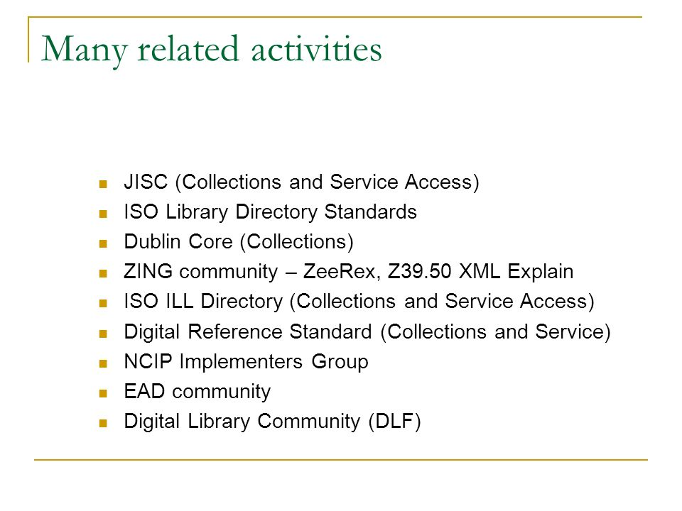 Many related activities JISC (Collections and Service Access) ISO Library Directory Standards Dublin Core (Collections) ZING community – ZeeRex, Z39.50 XML Explain ISO ILL Directory (Collections and Service Access) Digital Reference Standard (Collections and Service) NCIP Implementers Group EAD community Digital Library Community (DLF)