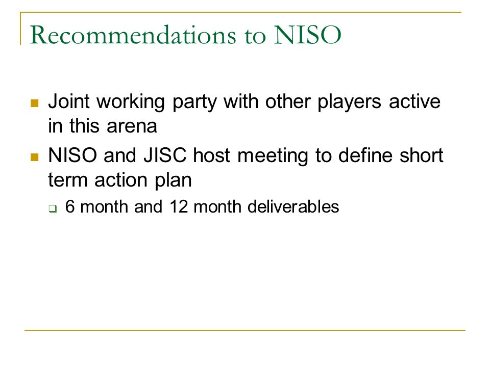 Recommendations to NISO Joint working party with other players active in this arena NISO and JISC host meeting to define short term action plan 6 month and 12 month deliverables
