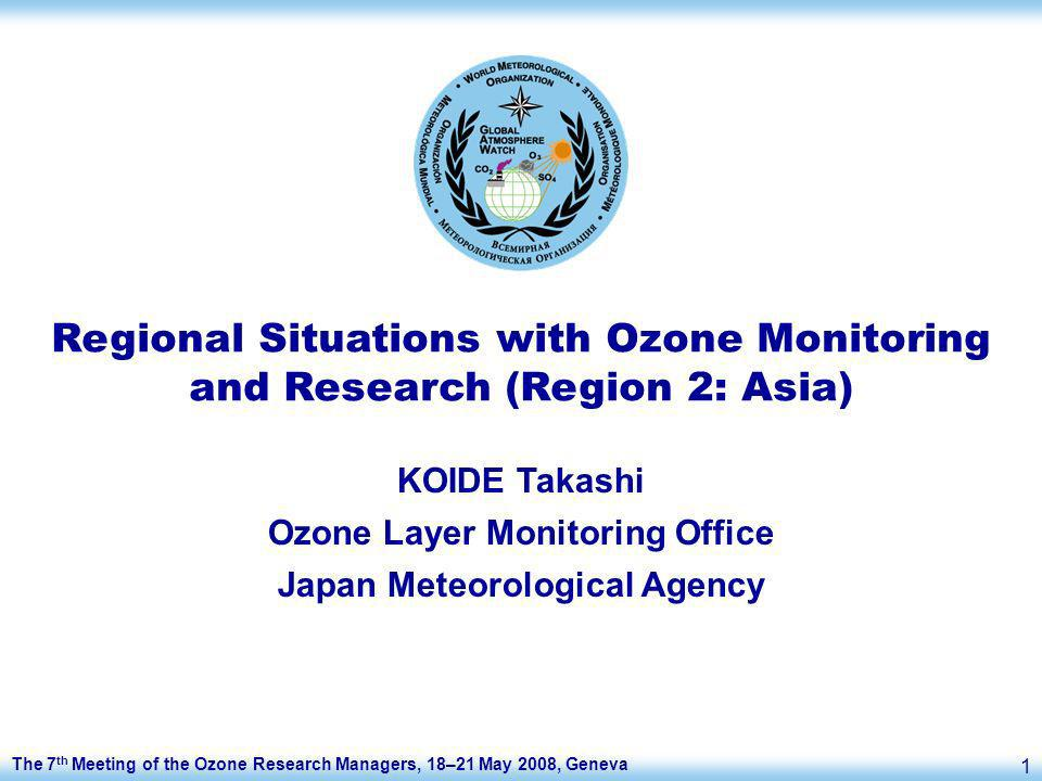 The 7 th Meeting of the Ozone Research Managers, 18–21 May 2008, Geneva 1 Regional Situations with Ozone Monitoring and Research (Region 2: Asia) KOIDE Takashi Ozone Layer Monitoring Office Japan Meteorological Agency