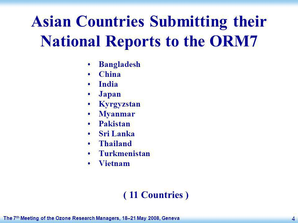The 7 th Meeting of the Ozone Research Managers, 18–21 May 2008, Geneva 4 Asian Countries Submitting their National Reports to the ORM7 Bangladesh China India Japan Kyrgyzstan Myanmar Pakistan Sri Lanka Thailand Turkmenistan Vietnam ( 11 Countries )