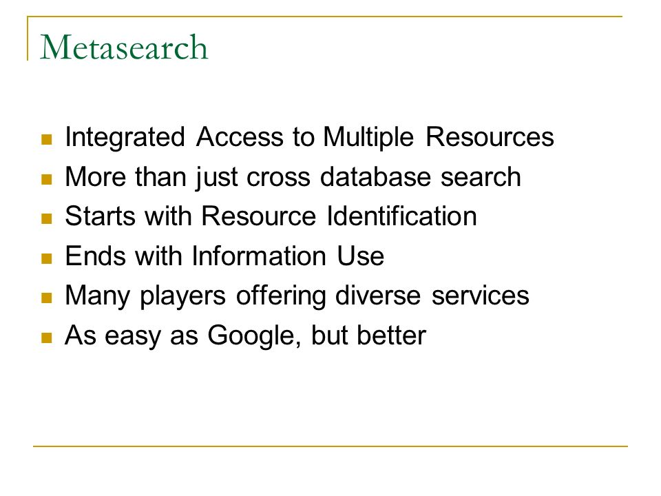 Metasearch Integrated Access to Multiple Resources More than just cross database search Starts with Resource Identification Ends with Information Use Many players offering diverse services As easy as Google, but better