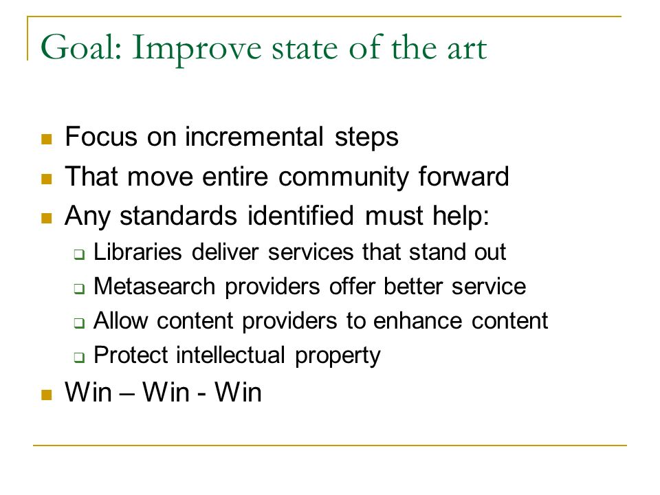 Goal: Improve state of the art Focus on incremental steps That move entire community forward Any standards identified must help: Libraries deliver services that stand out Metasearch providers offer better service Allow content providers to enhance content Protect intellectual property Win – Win - Win