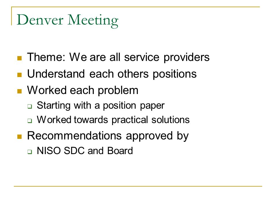 Denver Meeting Theme: We are all service providers Understand each others positions Worked each problem Starting with a position paper Worked towards practical solutions Recommendations approved by NISO SDC and Board