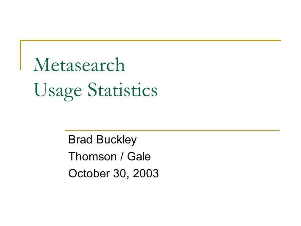 Metasearch Usage Statistics Brad Buckley Thomson / Gale October 30, 2003