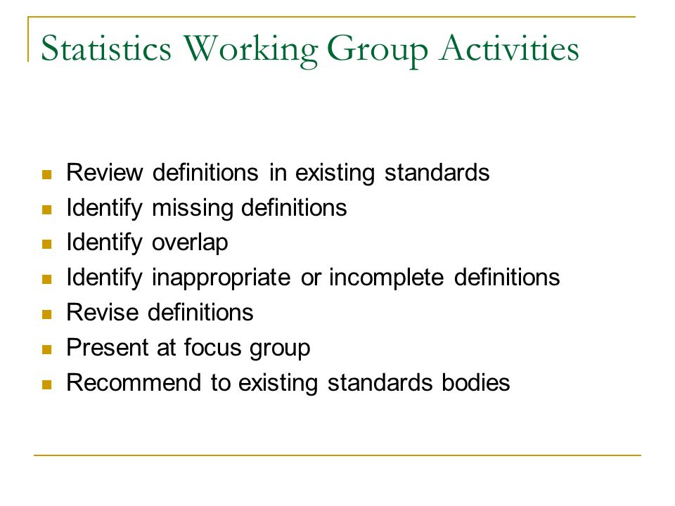 Statistics Working Group Activities Review definitions in existing standards Identify missing definitions Identify overlap Identify inappropriate or incomplete definitions Revise definitions Present at focus group Recommend to existing standards bodies